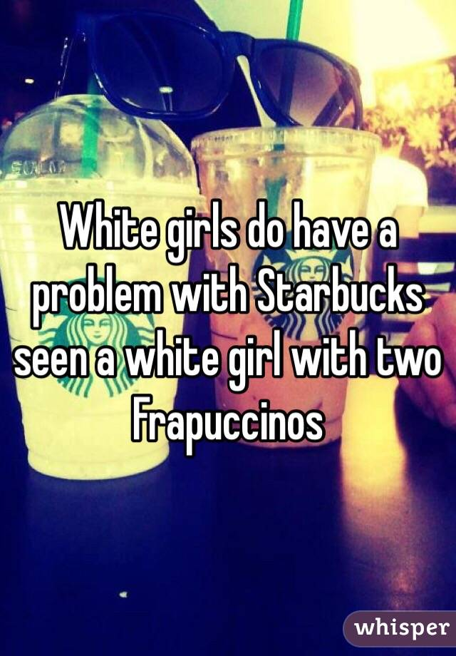 White girls do have a problem with Starbucks seen a white girl with two Frapuccinos