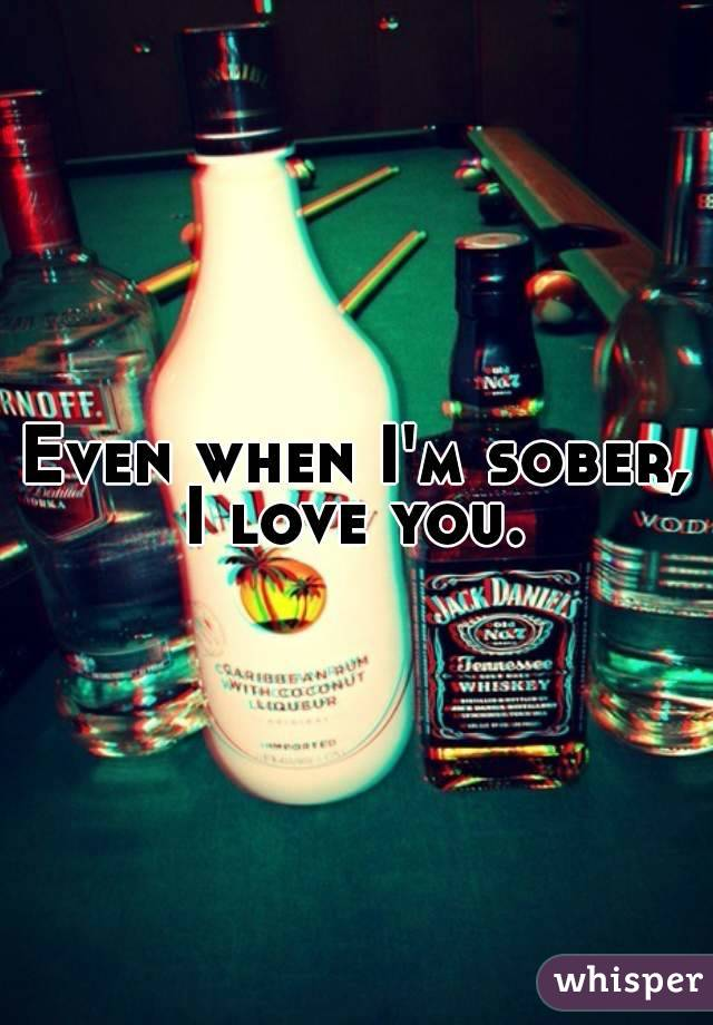 Even when I'm sober, I love you.