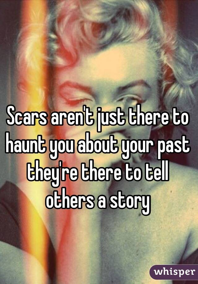 Scars aren't just there to haunt you about your past they're there to tell others a story