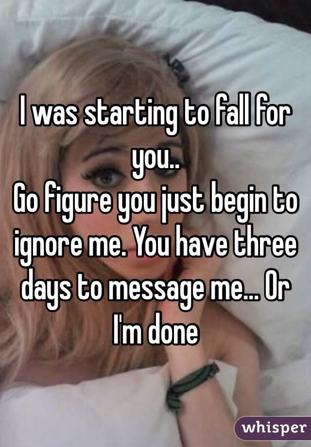I was starting to fall for you.. Go figure you just begin to ignore me. You have three days to message me... Or I'm done