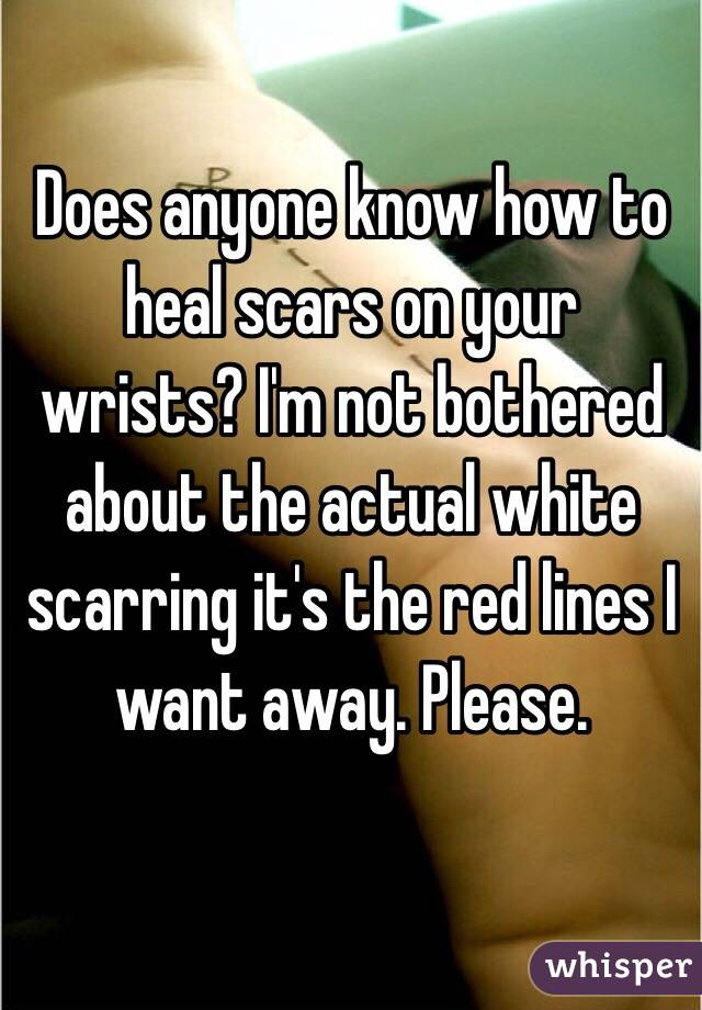Does anyone know how to heal scars on your wrists? I'm not bothered about the actual white scarring it's the red lines I want away. Please.