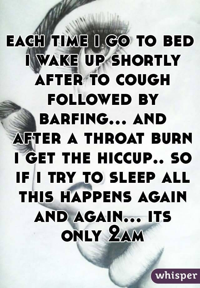 each time i go to bed i wake up shortly after to cough followed by barfing... and after a throat burn i get the hiccup.. so if i try to sleep all this happens again and again... its only 2am