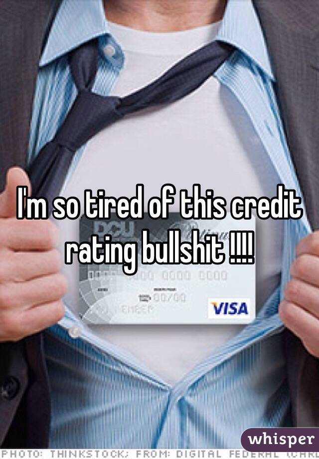 I'm so tired of this credit rating bullshit !!!!