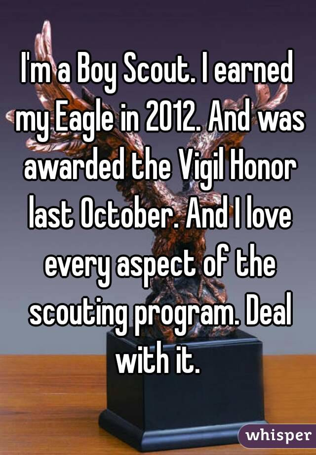 I'm a Boy Scout. I earned my Eagle in 2012. And was awarded the Vigil Honor last October. And I love every aspect of the scouting program. Deal with it.