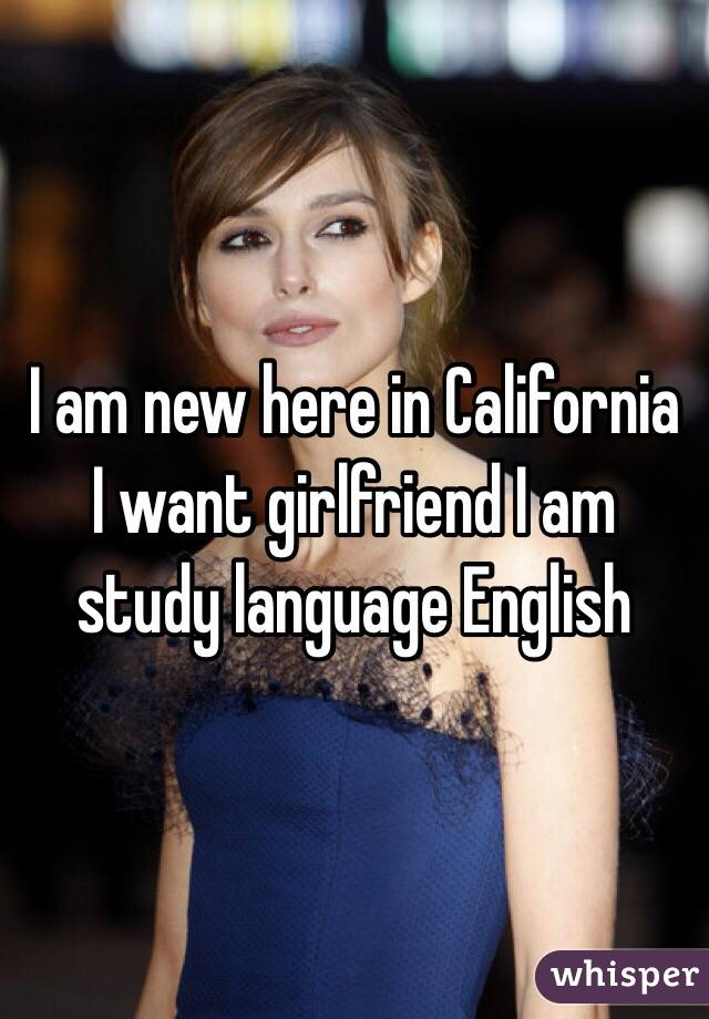 I am new here in California I want girlfriend I am study language English
