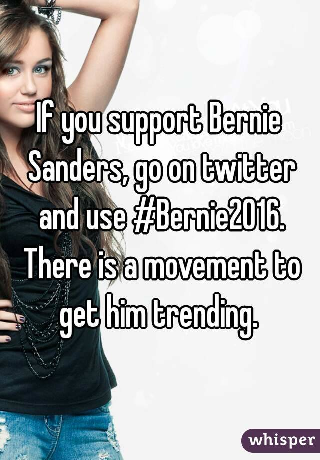 If you support Bernie Sanders, go on twitter and use #Bernie2016. There is a movement to get him trending.