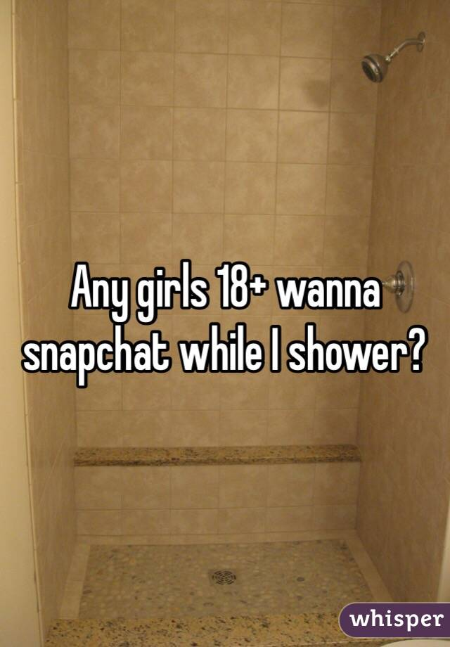 Any girls 18+ wanna snapchat while I shower?