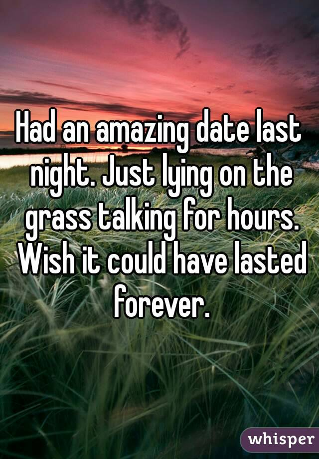 Had an amazing date last night. Just lying on the grass talking for hours. Wish it could have lasted forever.