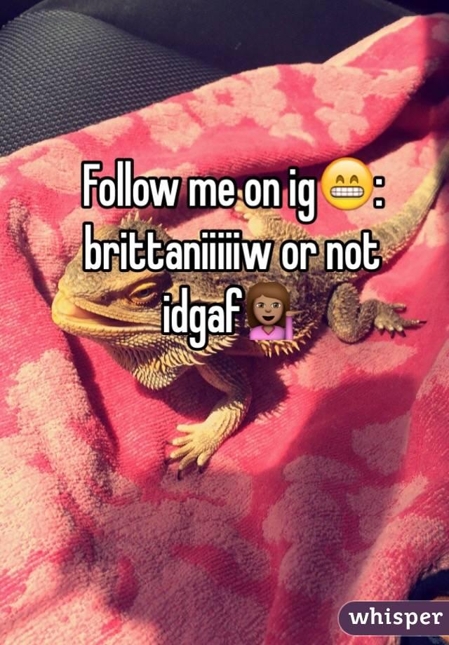 Follow me on ig😁: brittaniiiiiw or not idgaf💁🏽