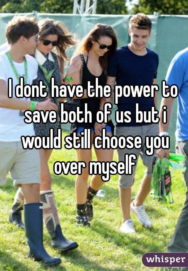 I dont have the power to save both of us but i would still choose you over myself
