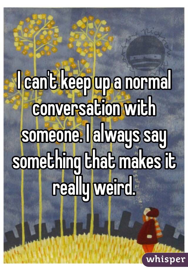 I can't keep up a normal conversation with someone. I always say something that makes it really weird.