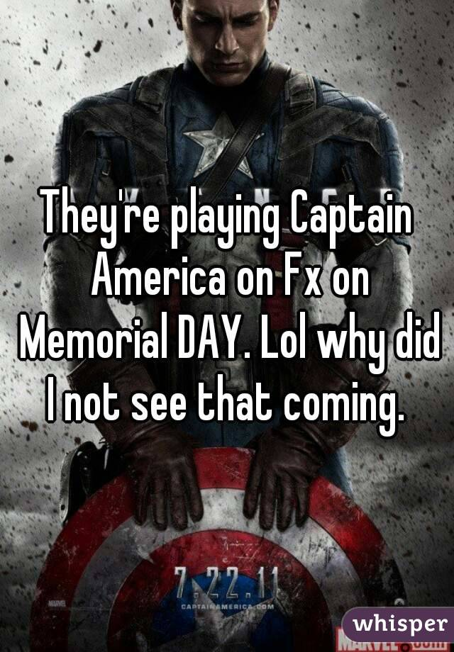 They're playing Captain America on Fx on Memorial DAY. Lol why did I not see that coming.