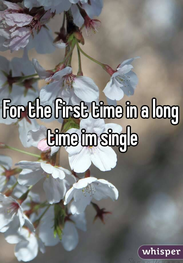 For the first time in a long time im single
