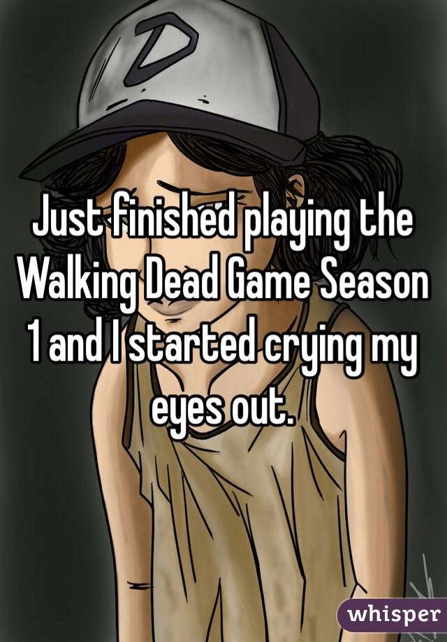 Just finished playing the Walking Dead Game Season 1 and I started crying my eyes out.
