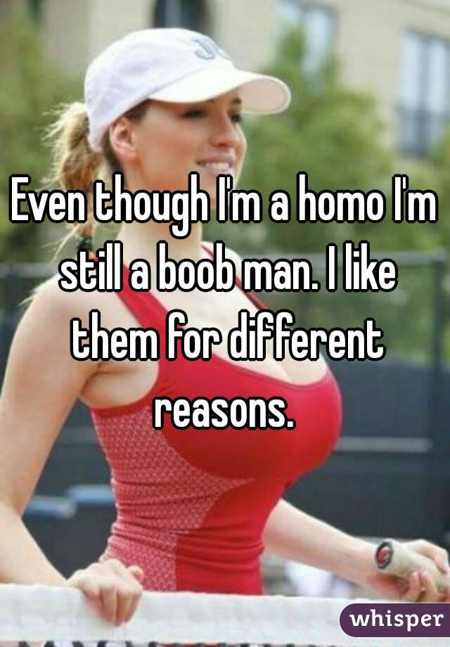 Even though I'm a homo I'm still a boob man. I like them for different reasons.