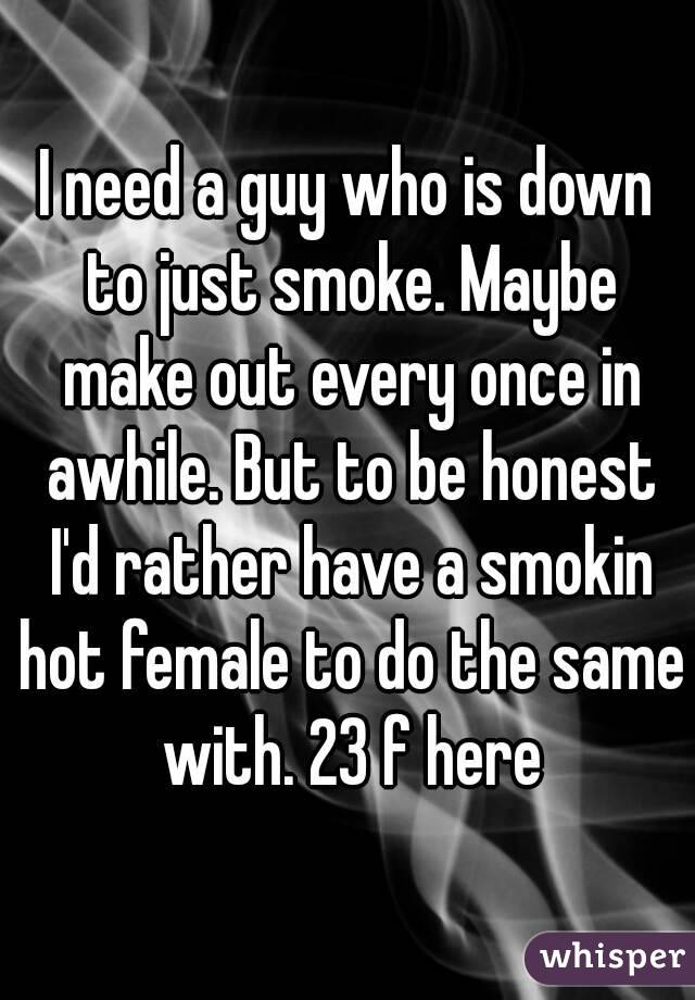 I need a guy who is down to just smoke. Maybe make out every once in awhile. But to be honest I'd rather have a smokin hot female to do the same with. 23 f here