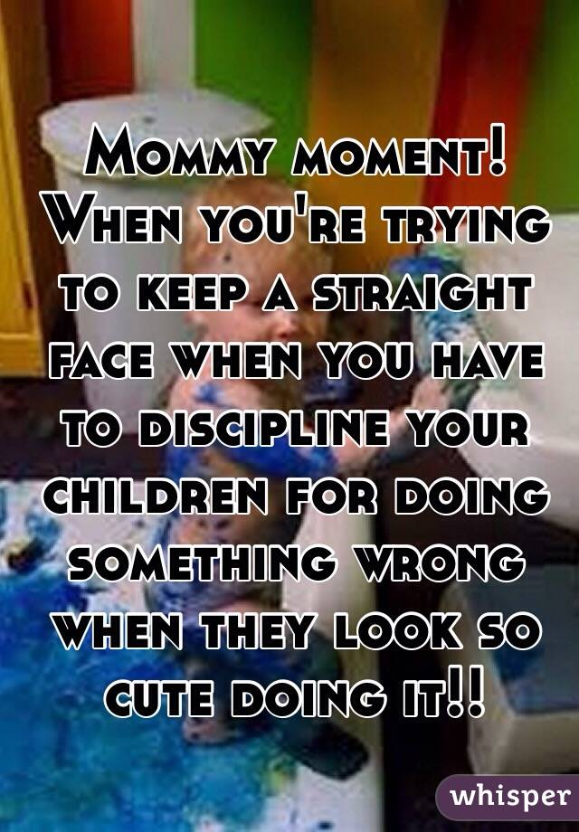 Mommy moment! When you're trying to keep a straight face when you have to discipline your children for doing something wrong when they look so cute doing it!!