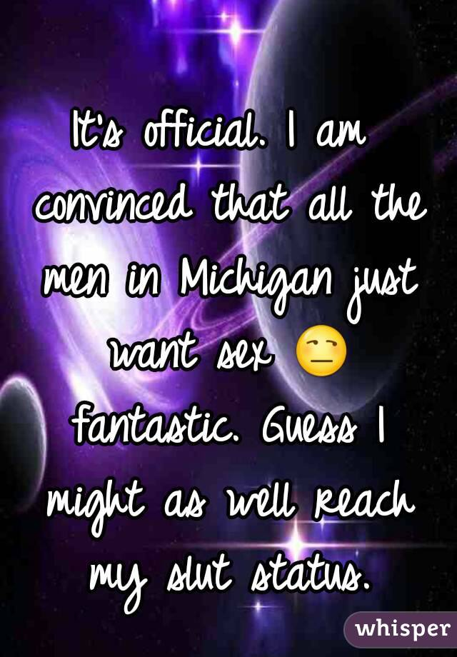 It's official. I am convinced that all the men in Michigan just want sex 😒 fantastic. Guess I might as well reach my slut status.