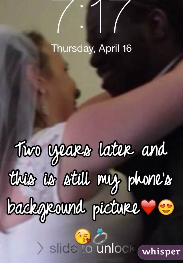 Two years later and this is still my phone's background picture❤️😍😘💍