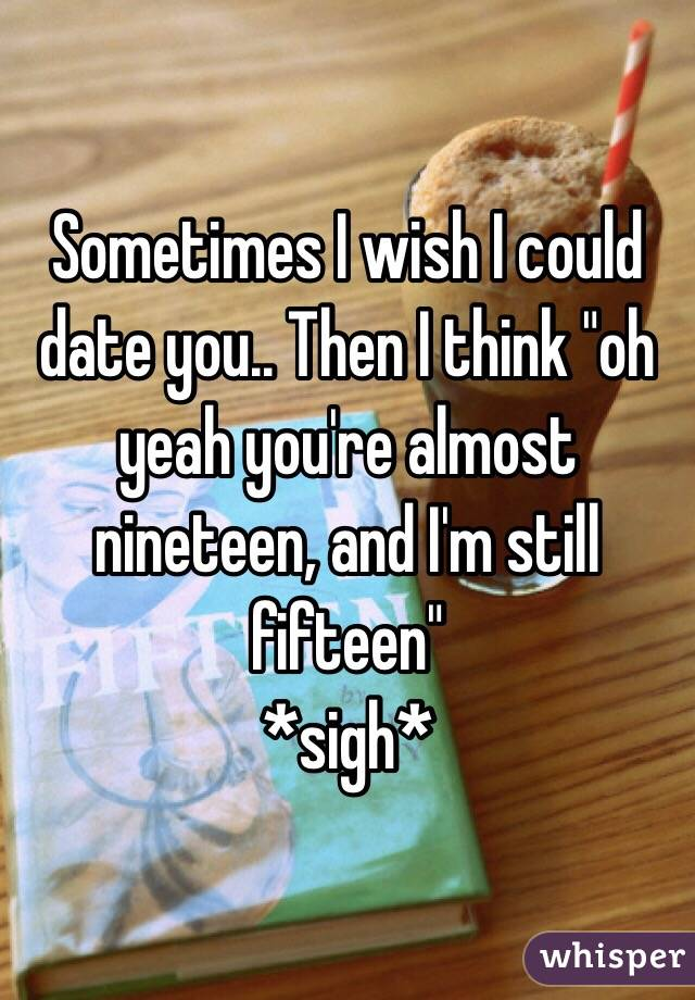 """Sometimes I wish I could date you.. Then I think """"oh yeah you're almost nineteen, and I'm still fifteen"""" *sigh*"""