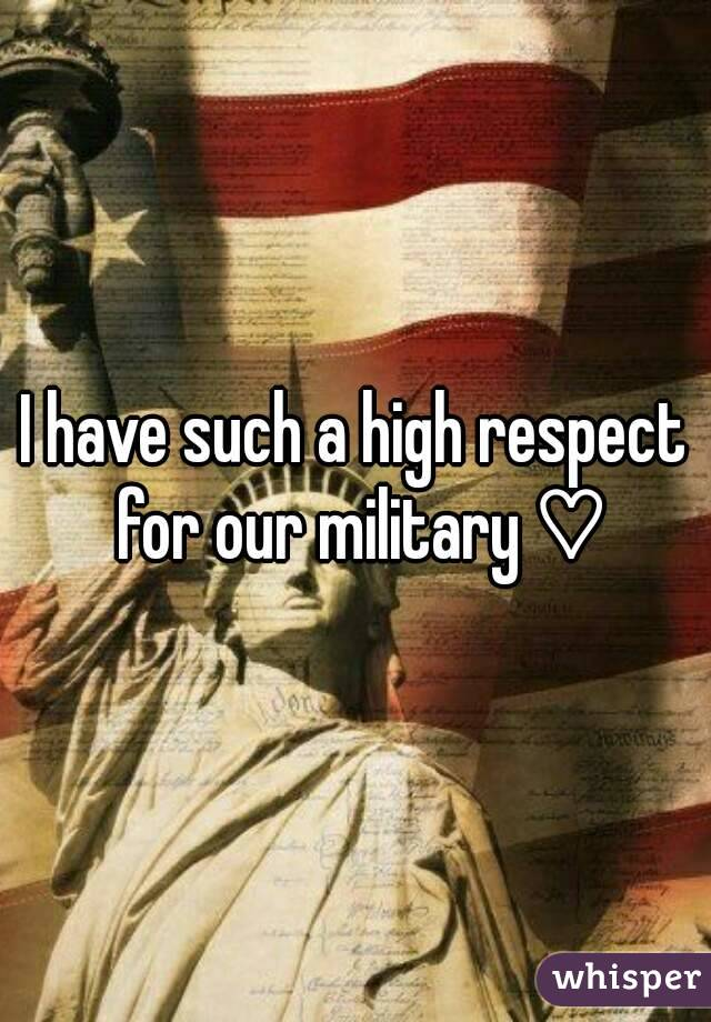 I have such a high respect for our military ♡
