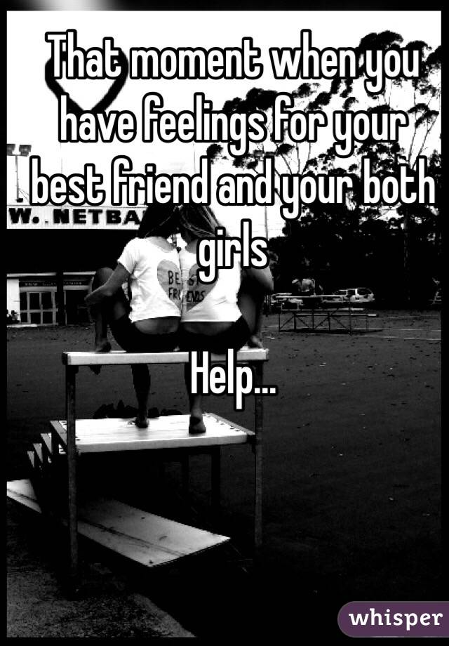 That moment when you have feelings for your best friend and your both girls  Help...