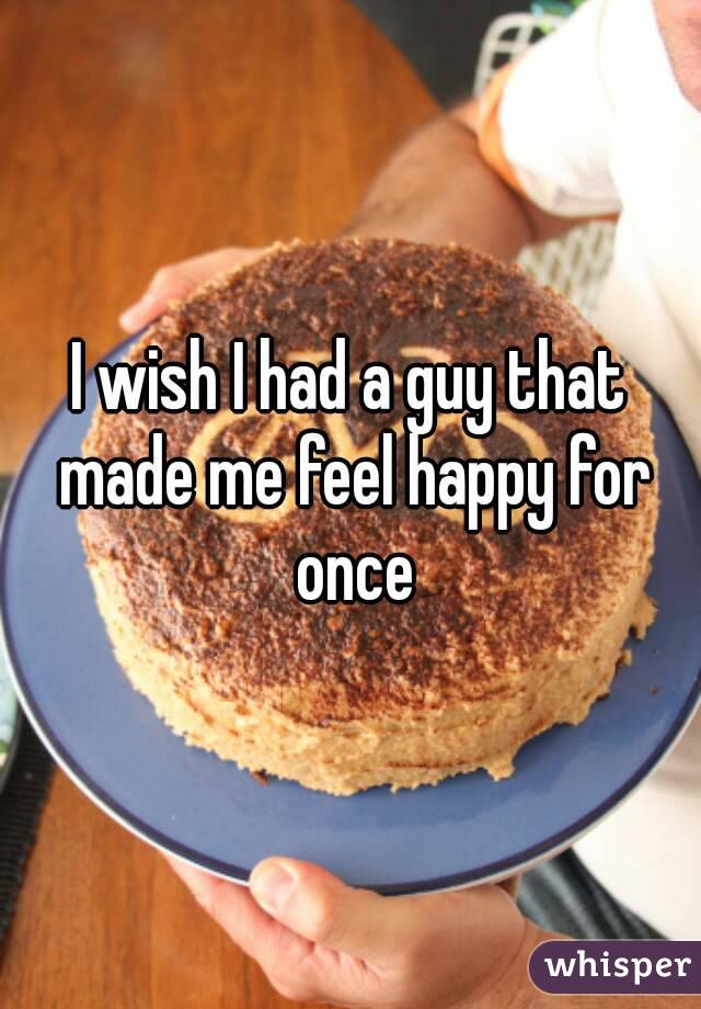 I wish I had a guy that made me feel happy for once
