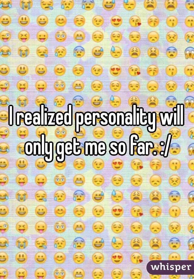 I realized personality will only get me so far. :/