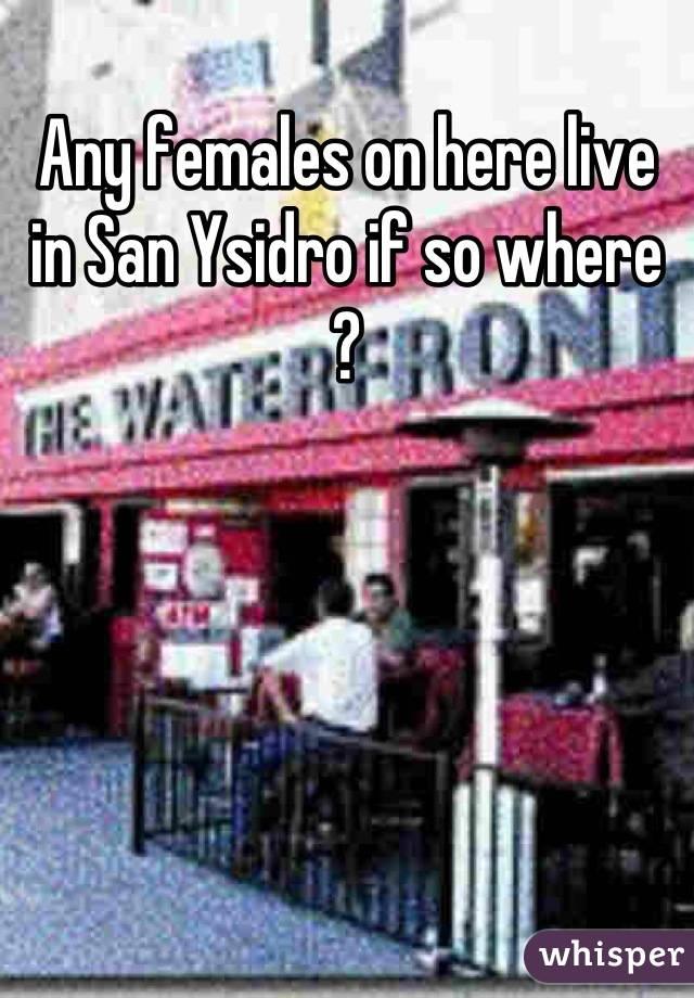 Any females on here live in San Ysidro if so where ?