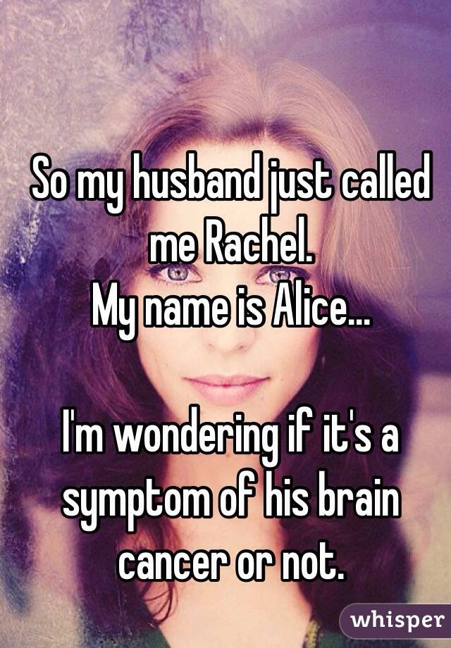 So my husband just called me Rachel. My name is Alice...  I'm wondering if it's a symptom of his brain cancer or not.