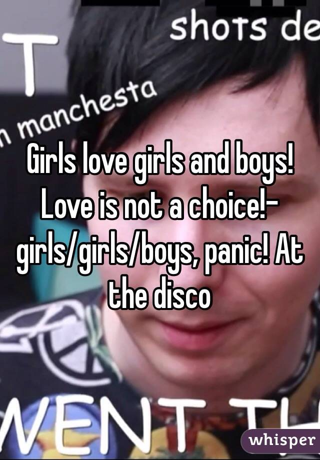 Girls love girls and boys! Love is not a choice!- girls/girls/boys, panic! At the disco