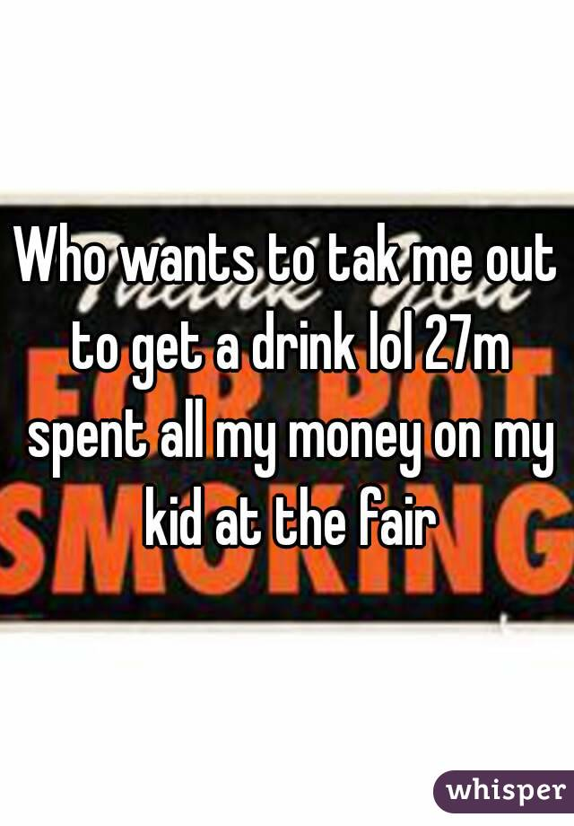 Who wants to tak me out to get a drink lol 27m spent all my money on my kid at the fair