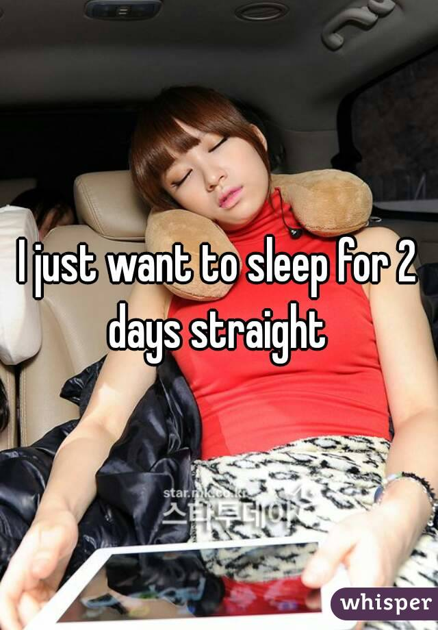 I just want to sleep for 2 days straight