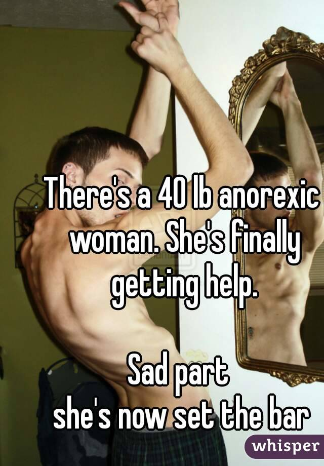 There's a 40 lb anorexic woman. She's finally getting help.  Sad part  she's now set the bar