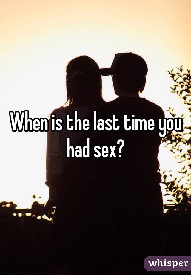 When is the last time you had sex?