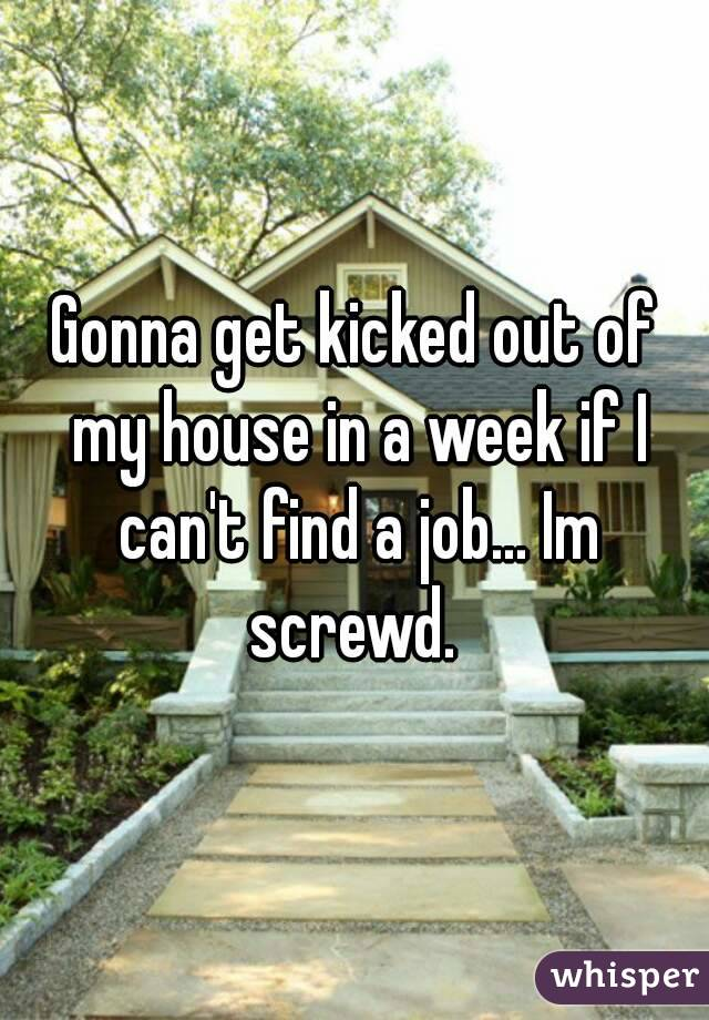 Gonna get kicked out of my house in a week if I can't find a job... Im screwd.