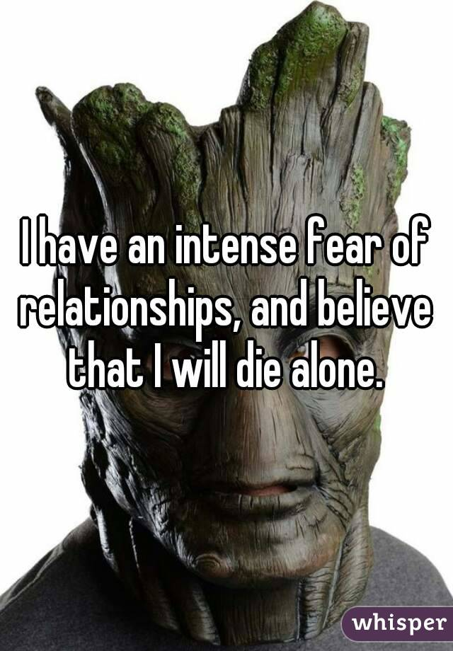 I have an intense fear of relationships, and believe that I will die alone.