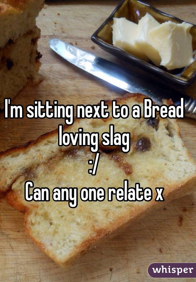 I'm sitting next to a Bread loving slag  :/  Can any one relate x