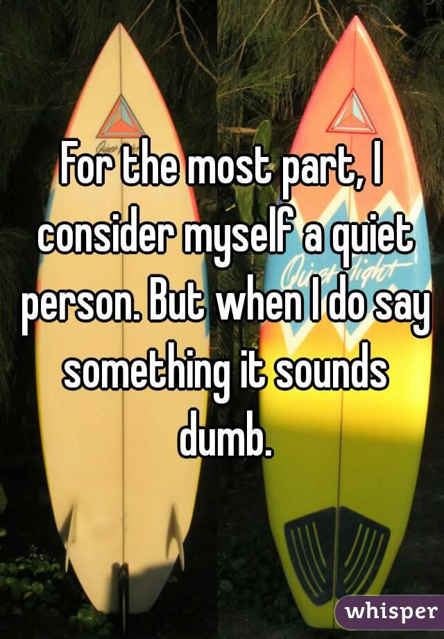 For the most part, I consider myself a quiet person. But when I do say something it sounds dumb.