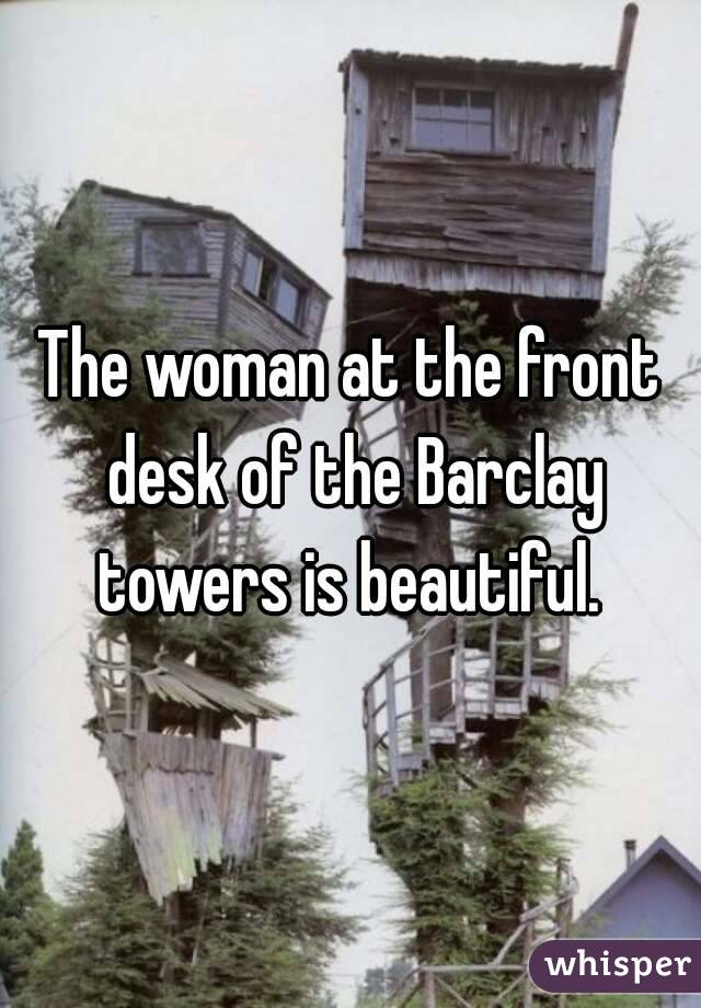 The woman at the front desk of the Barclay towers is beautiful.
