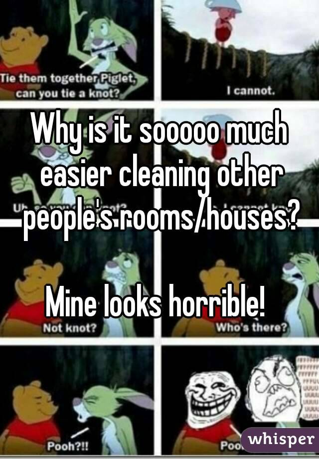 Why is it sooooo much easier cleaning other people's rooms/houses?  Mine looks horrible!