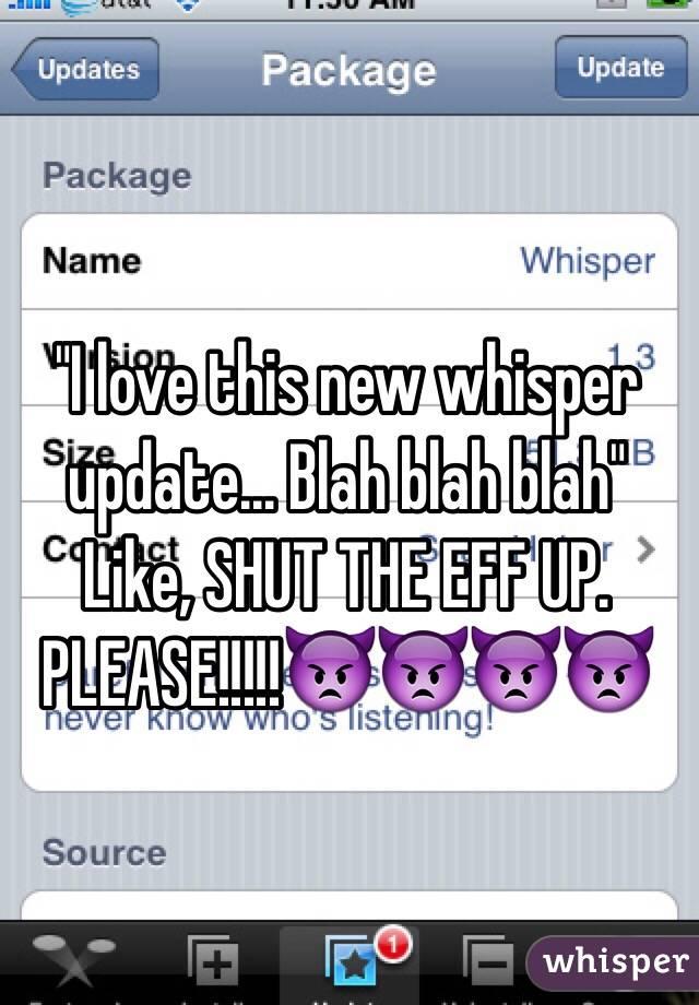 """I love this new whisper update... Blah blah blah"" Like, SHUT THE EFF UP. PLEASE!!!!!👿👿👿👿"
