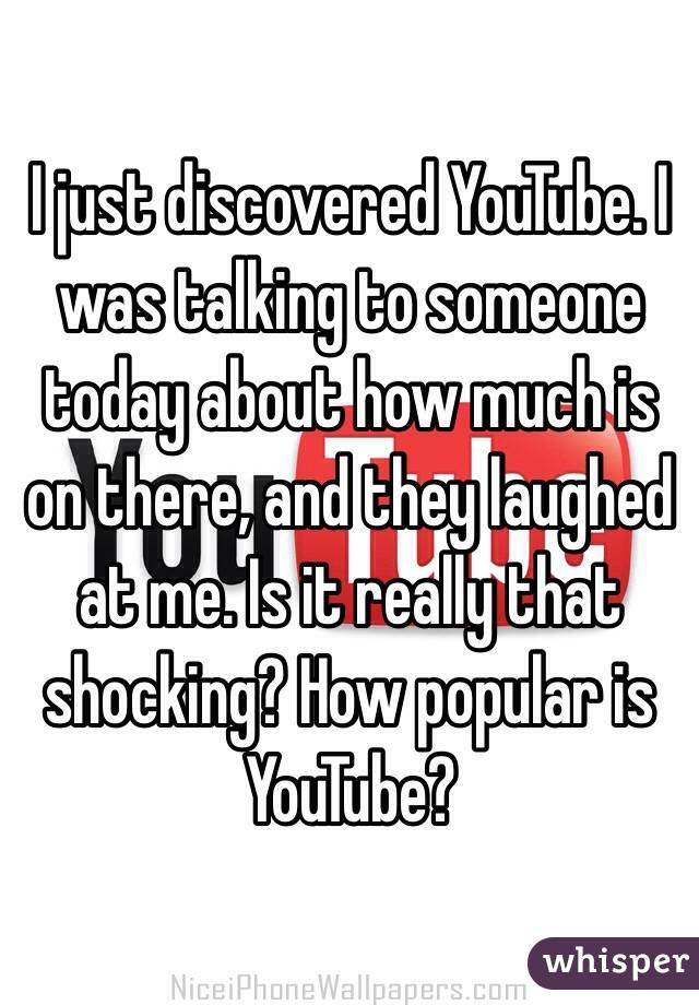 I just discovered YouTube. I was talking to someone today about how much is on there, and they laughed at me. Is it really that shocking? How popular is YouTube?
