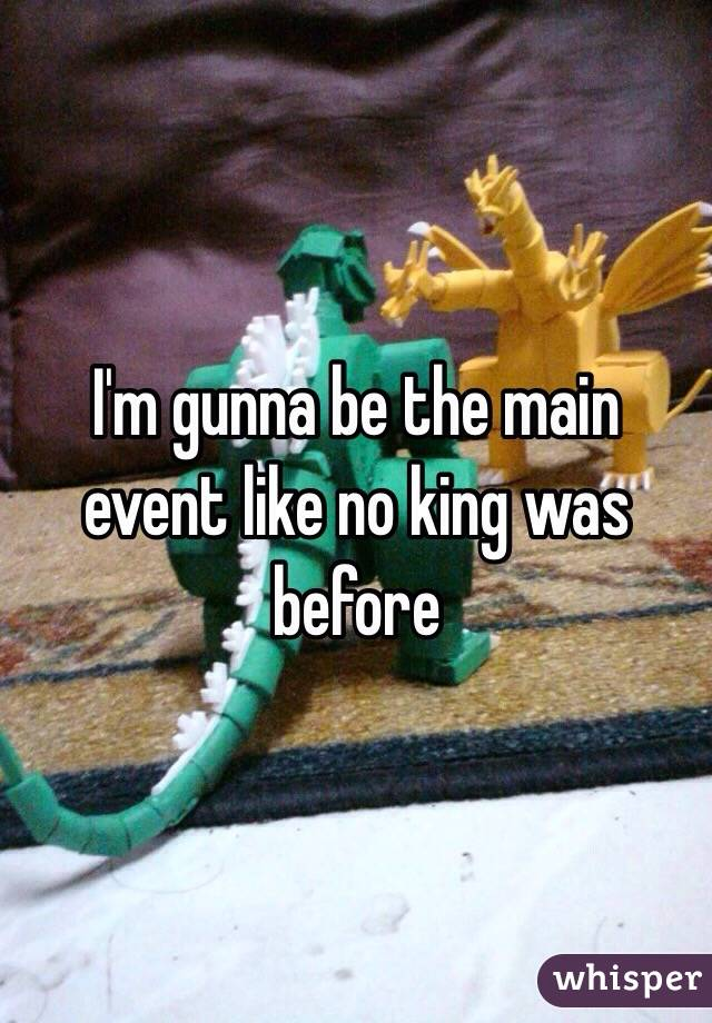 I'm gunna be the main event like no king was before