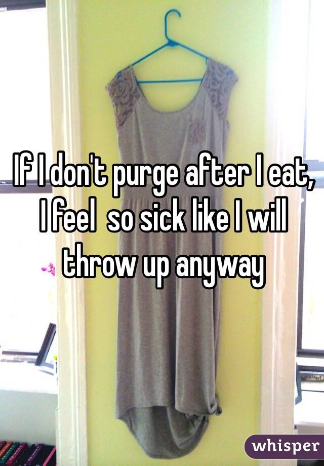If I don't purge after I eat, I feel  so sick like I will throw up anyway