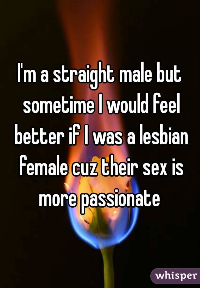 I'm a straight male but sometime I would feel better if I was a lesbian female cuz their sex is more passionate
