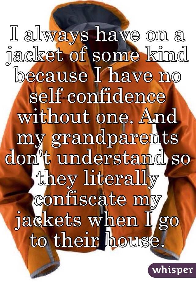 I always have on a jacket of some kind because I have no self confidence without one. And my grandparents don't understand so they literally confiscate my jackets when I go to their house.