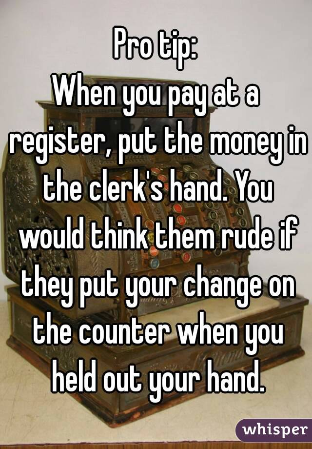 Pro tip: When you pay at a register, put the money in the clerk's hand. You would think them rude if they put your change on the counter when you held out your hand.
