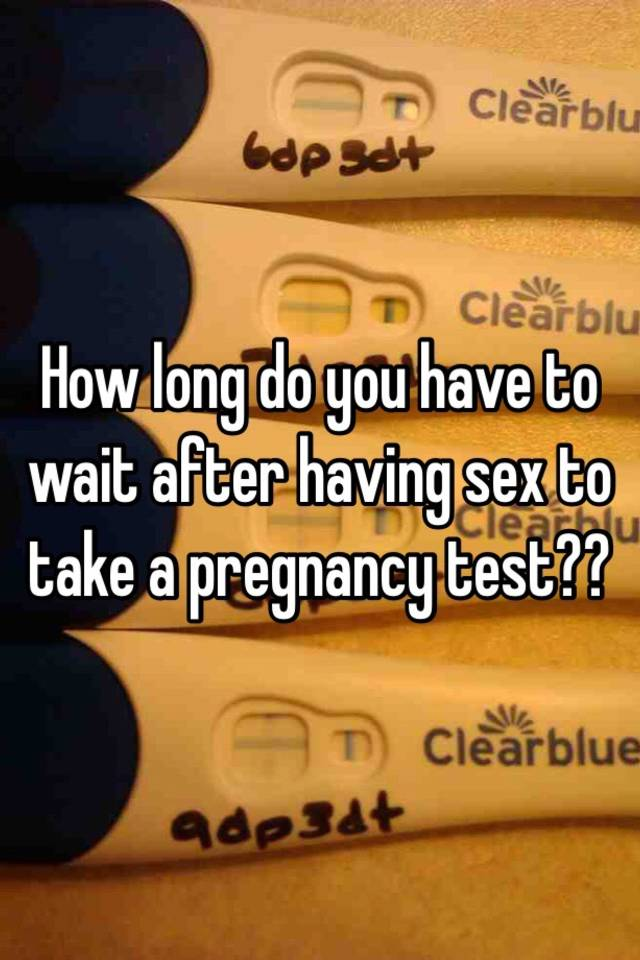 How Long Do You Have To Wait After Having Sex To Take A Pregnancy Test