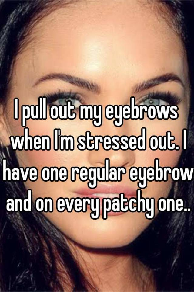 I Pull Out My Eyebrows When Im Stressed Out I Have One Regular